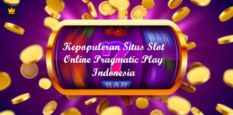 Kepopuleran Situs Slot Online Pragmatic Play Indonesia